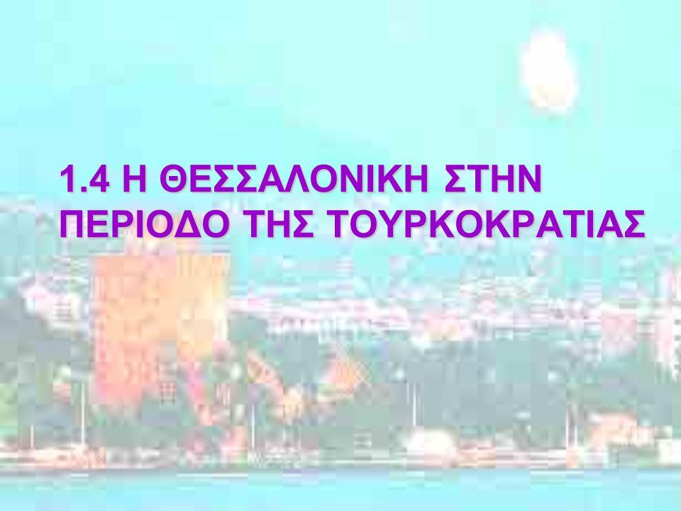 1.4 Η ΘΕΣΣΑΛΟΝΙΚΗ ΣΤΗΝ ΠΕΡΙΟΔΟ ΤΗΣ ΤΟΥΡΚΟΚΡΑΤΙΑΣ