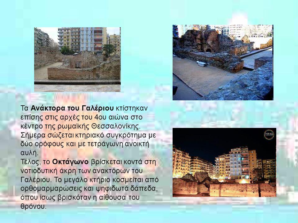 Τα Ανάκτορα του Γαλέριου κτίστηκαν επίσης στις αρχές του 4ου αιώνα στο κέντρο της ρωμαϊκής Θεσσαλονίκης.