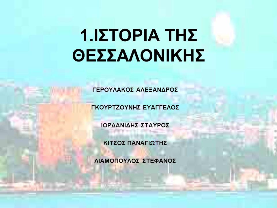 1.ΙΣΤΟΡΙΑ ΤΗΣ ΘΕΣΣΑΛΟΝΙΚΗΣ ΓΕΡΟΥΛΑΚΟΣ ΑΛΕΞΑΝΔΡΟΣ ΓΚΟΥΡΤΖΟΥΝΗΣ ΕΥΑΓΓΕΛΟΣ ΙΟΡΔΑΝΙΔΗΣ ΣΤΑΥΡΟΣ ΚΙΤΣΟΣ ΠΑΝΑΓΙΩΤΗΣ ΛΙΑΜΟΠΟΥΛΟΣ ΣΤΕΦΑΝΟΣ