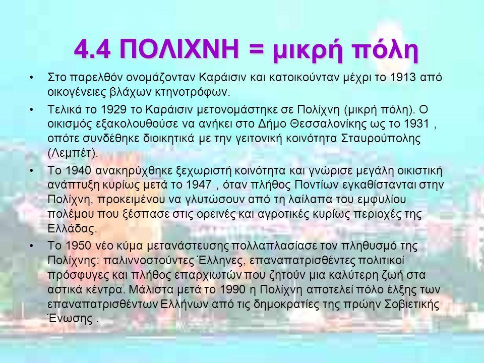 4.4 ΠΟΛΙΧΝΗ = μικρή πόλη Στο παρελθόν ονομάζονταν Καράισιν και κατοικούνταν μέχρι το 1913 από οικογένειες βλάχων κτηνοτρόφων.