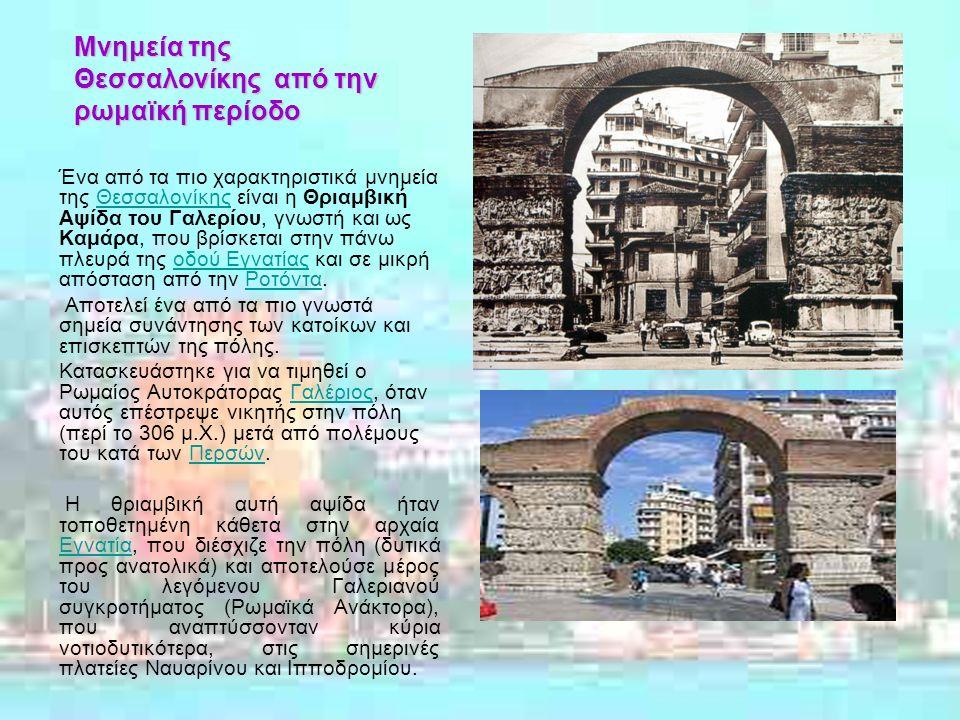 Μνημεία της Θεσσαλονίκης από την ρωμαϊκή περίοδο Ένα από τα πιο χαρακτηριστικά μνημεία της Θεσσαλονίκης είναι η Θριαμβική Αψίδα του Γαλερίου, γνωστή και ως Καμάρα, που βρίσκεται στην πάνω πλευρά της οδού Εγνατίας και σε μικρή απόσταση από την Ροτόντα.Θεσσαλονίκηςοδού ΕγνατίαςΡοτόντα Αποτελεί ένα από τα πιο γνωστά σημεία συνάντησης των κατοίκων και επισκεπτών της πόλης.