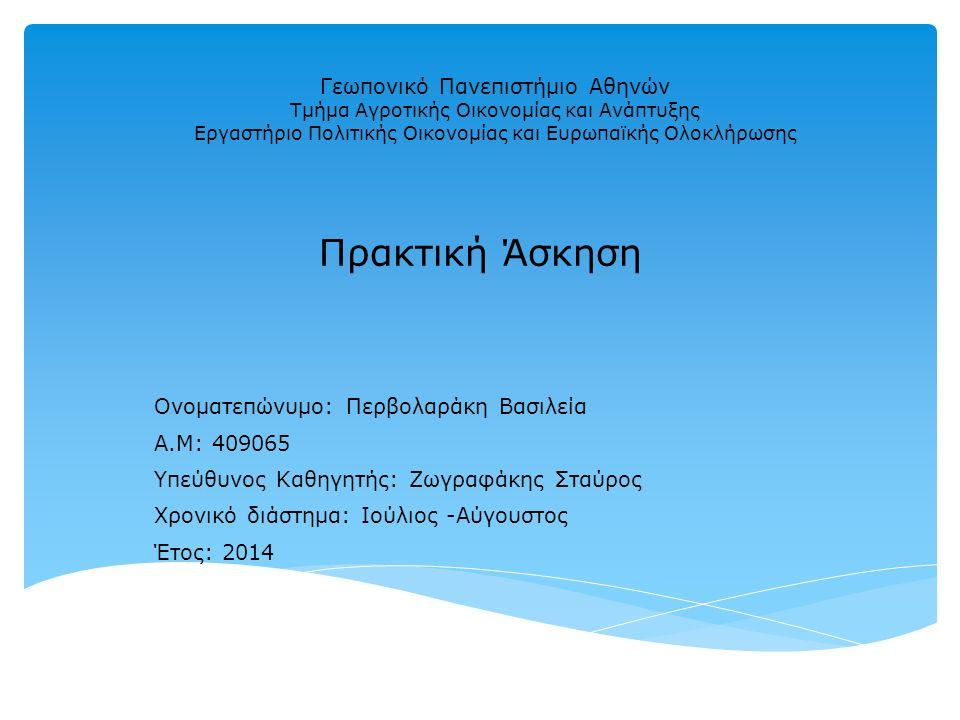 Γεωπονικό Πανεπιστήμιο Αθηνών Τμήμα Αγροτικής Οικονομίας και Ανάπτυξης Εργαστήριο Πολιτικής Οικονομίας και Ευρωπαϊκής Ολοκλήρωσης Πρακτική Άσκηση Ονοματεπώνυμο: Περβολαράκη Βασιλεία Α.Μ: 409065 Υπεύθυνος Καθηγητής: Ζωγραφάκης Σταύρος Χρονικό διάστημα: Ιούλιος -Αύγουστος Έτος: 2014
