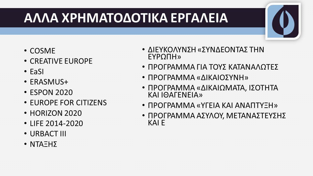 ΑΛΛΑ ΧΡΗΜΑΤΟΔΟΤΙΚΑ ΕΡΓΑΛΕΙΑ COSME CREATIVE EUROPE EaSI ERASMUS+ ESPON 2020 EUROPE FOR CITIZENS HORIZON 2020 LIFE 2014-2020 URBACT III ΝΤΑΞΗΣ ΔΙΕΥΚΟΛΥΝΣΗ «ΣΥΝΔΕΟΝΤΑΣ ΤΗΝ ΕΥΡΩΠΗ» ΠΡΟΓΡΑΜΜΑ ΓΙΑ ΤΟΥΣ ΚΑΤΑΝΑΛΩΤΕΣ ΠΡΟΓΡΑΜΜΑ «ΔΙΚΑΙΟΣΥΝΗ» ΠΡΟΓΡΑΜΜΑ «ΔΙΚΑΙΩΜΑΤΑ, ΙΣΟΤΗΤΑ ΚΑΙ ΙΘΑΓΕΝΕΙΑ» ΠΡΟΓΡΑΜΜΑ «ΥΓΕΙΑ ΚΑΙ ΑΝΑΠΤΥΞΗ» ΠΡΟΓΡΑΜΜΑ ΑΣΥΛΟΥ, ΜΕΤΑΝΑΣΤΕΥΣΗΣ ΚΑΙ Ε