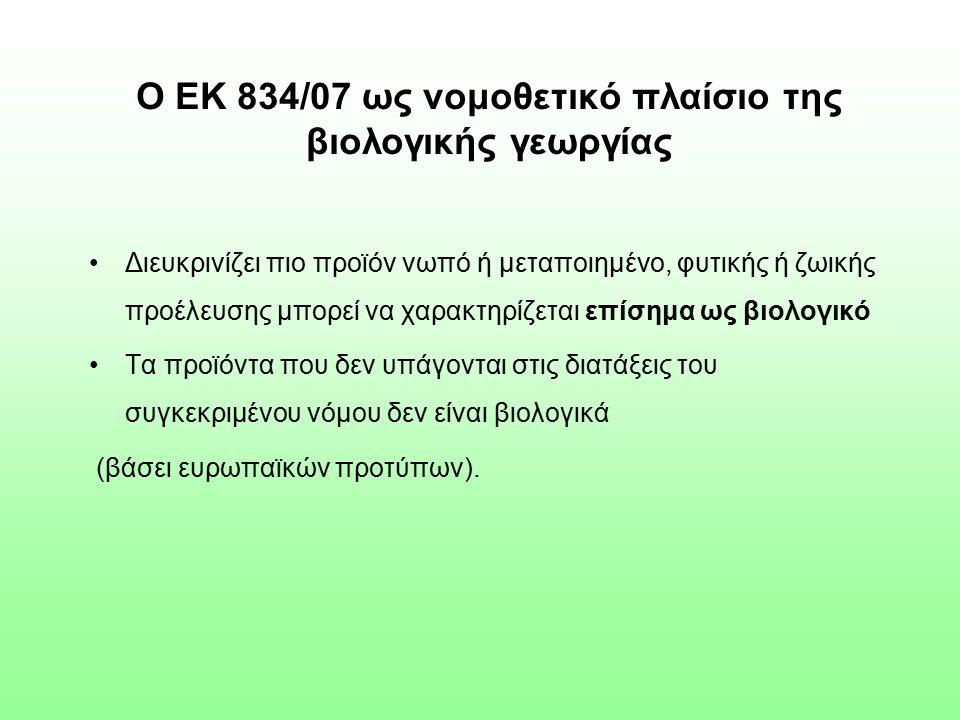 Ο ΕΚ 834/07 ως νομοθετικό πλαίσιο της βιολογικής γεωργίας Διευκρινίζει πιο προϊόν νωπό ή μεταποιημένο, φυτικής ή ζωικής προέλευσης μπορεί να χαρακτηρίζεται επίσημα ως βιολογικό Τα προϊόντα που δεν υπάγονται στις διατάξεις του συγκεκριμένου νόμου δεν είναι βιολογικά (βάσει ευρωπαϊκών προτύπων).
