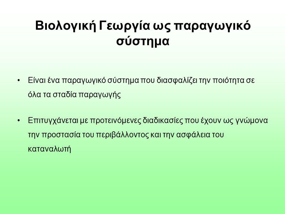 Βιολογική Γεωργία ως παραγωγικό σύστημα Είναι ένα παραγωγικό σύστημα που διασφαλίζει την ποιότητα σε όλα τα σταδία παραγωγής Επιτυγχάνεται με προτεινόμενες διαδικασίες που έχουν ως γνώμονα την προστασία του περιβάλλοντος και την ασφάλεια του καταναλωτή