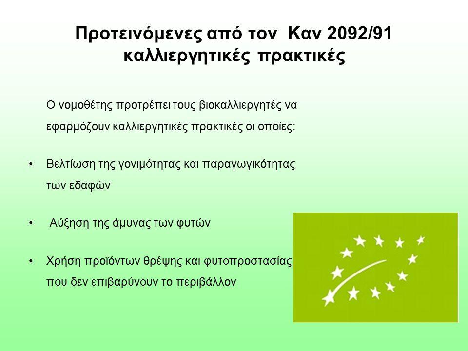 Προτεινόμενες από τον Καν 2092/91 καλλιεργητικές πρακτικές Ο νομοθέτης προτρέπει τους βιοκαλλιεργητές να εφαρμόζουν καλλιεργητικές πρακτικές οι οποίες: Βελτίωση της γονιμότητας και παραγωγικότητας των εδαφών Αύξηση της άμυνας των φυτών Χρήση προϊόντων θρέψης και φυτοπροστασίας που δεν επιβαρύνουν το περιβάλλον