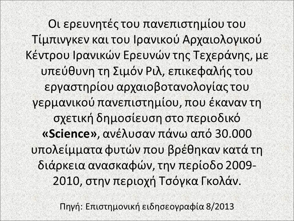 Οι ερευνητές του πανεπιστημίου του Τίμπινγκεν και του Ιρανικού Αρχαιολογικού Κέντρου Ιρανικών Ερευνών της Τεχεράνης, με υπεύθυνη τη Σιμόν Ριλ, επικεφαλής του εργαστηρίου αρχαιοβοτανολογίας του γερμανικού πανεπιστημίου, που έκαναν τη σχετική δημοσίευση στο περιοδικό «Science», ανέλυσαν πάνω από 30.000 υπολείμματα φυτών που βρέθηκαν κατά τη διάρκεια ανασκαφών, την περίοδο 2009- 2010, στην περιοχή Τσόγκα Γκολάν.