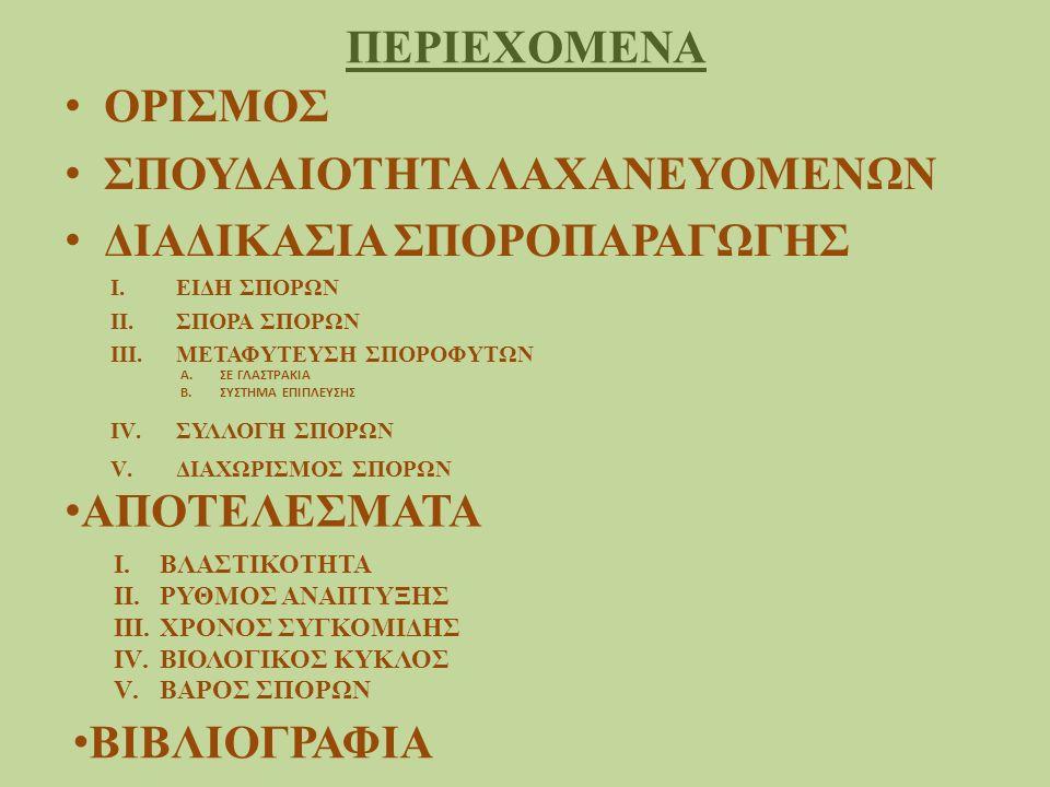 ΠΕΡΙΕΧΟΜΕΝΑ ΟΡΙΣΜΟΣ ΣΠΟΥΔΑΙΟΤΗΤΑ ΛΑΧΑΝΕΥΟΜΕΝΩΝ ΔΙΑΔΙΚΑΣΙΑ ΣΠΟΡΟΠΑΡΑΓΩΓΗΣ I.ΕΙΔΗ ΣΠΟΡΩΝ II.ΣΠΟΡΑ ΣΠΟΡΩΝ III.ΜΕΤΑΦΥΤΕΥΣΗ ΣΠΟΡΟΦΥΤΩΝ IV.ΣΥΛΛΟΓΗ ΣΠΟΡΩΝ V.ΔΙΑΧΩΡΙΣΜΟΣ ΣΠΟΡΩΝ A.ΣΕ ΓΛΑΣΤΡΑΚΙΑ B.ΣΥΣΤΗΜΑ ΕΠΙΠΛΕΥΣΗΣ ΑΠΟΤΕΛΕΣΜΑΤΑ I.ΒΛΑΣΤΙΚΟΤΗΤΑ II.ΡΥΘΜΟΣ ΑΝΑΠΤΥΞΗΣ III.ΧΡΟΝΟΣ ΣΥΓΚΟΜΙΔΗΣ IV.ΒΙΟΛΟΓΙΚΟΣ ΚΥΚΛΟΣ V.ΒΑΡΟΣ ΣΠΟΡΩΝ ΒΙΒΛΙΟΓΡΑΦΙΑ