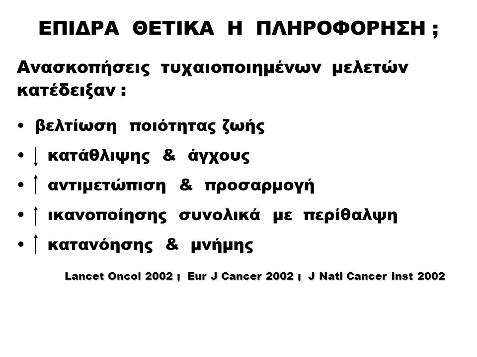 ΕΠΙΔΡΑ ΘΕΤΙΚΑ Η ΠΛΗΡΟΦΟΡΗΣΗ ; Ανασκοπήσεις τυχαιοποιημένων μελετών κατέδειξαν : βελτίωση ποιότητας ζωής κατάθλιψης & άγχους αντιμετώπιση & προσαρμογή ικανοποίησης συνολικά με περίθαλψη κατανόησης & μνήμης Lancet Oncol 2002 ; Eur J Cancer 2002 ; J Natl Cancer Inst 2002