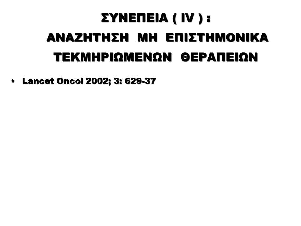 ΣΥΝΕΠΕΙΑ ( IV ) : ΑΝΑΖΗΤΗΣΗ ΜΗ ΕΠΙΣΤΗΜΟΝΙΚΑ ΤΕΚΜΗΡΙΩΜΕΝΩΝ ΘΕΡΑΠΕΙΩΝ Lancet Oncol 2002; 3: 629-37Lancet Oncol 2002; 3: 629-37