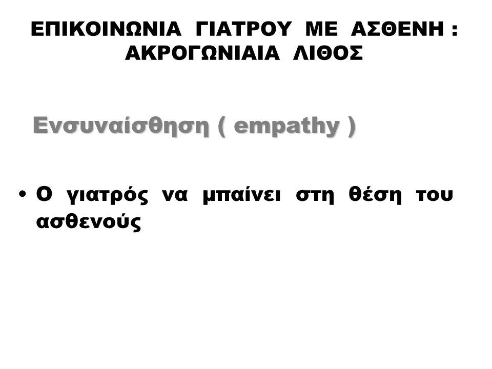 ΕΠΙΚΟΙΝΩΝΙΑ ΓΙΑΤΡΟΥ ΜΕ ΑΣΘΕΝΗ : ΑΚΡΟΓΩΝΙΑΙΑ ΛΙΘΟΣ Ενσυναίσθηση ( empathy ) Ενσυναίσθηση ( empathy ) Ο γιατρός να μπαίνει στη θέση του ασθενούς
