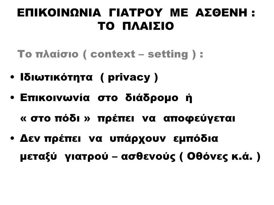 ΕΠΙΚΟΙΝΩΝΙΑ ΓΙΑΤΡΟΥ ΜΕ ΑΣΘΕΝΗ : ΤΟ ΠΛΑΙΣΙΟ Το πλαίσιο ( context – setting ) : Ιδιωτικότητα ( privacy ) Επικοινωνία στο διάδρομο ή « στο πόδι » πρέπει να αποφεύγεται Δεν πρέπει να υπάρχουν εμπόδια μεταξύ γιατρού – ασθενούς ( Οθόνες κ.ά.