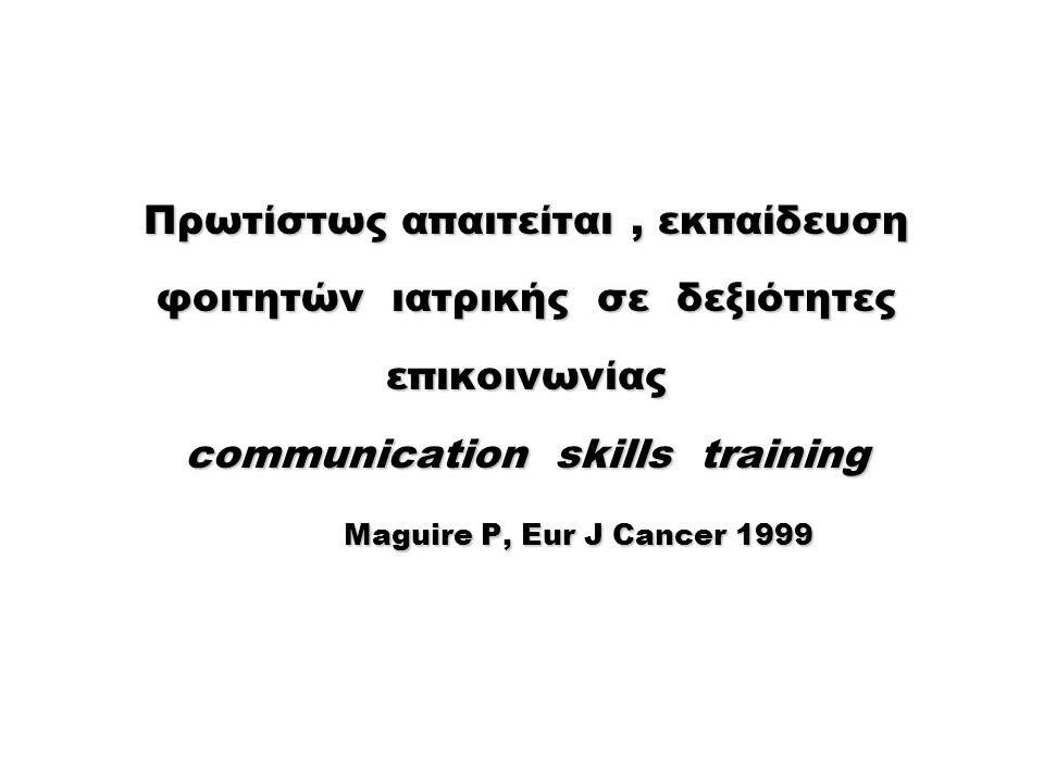 Πρωτίστως απαιτείται, εκπαίδευση φοιτητών ιατρικής σε δεξιότητες επικοινωνίας communication skills training Maguire P, Eur J Cancer 1999