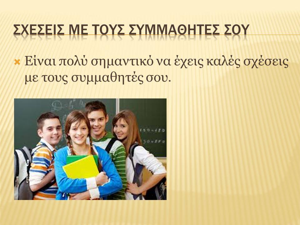  Είναι πολύ σημαντικό να έχεις καλές σχέσεις με τους συμμαθητές σου.
