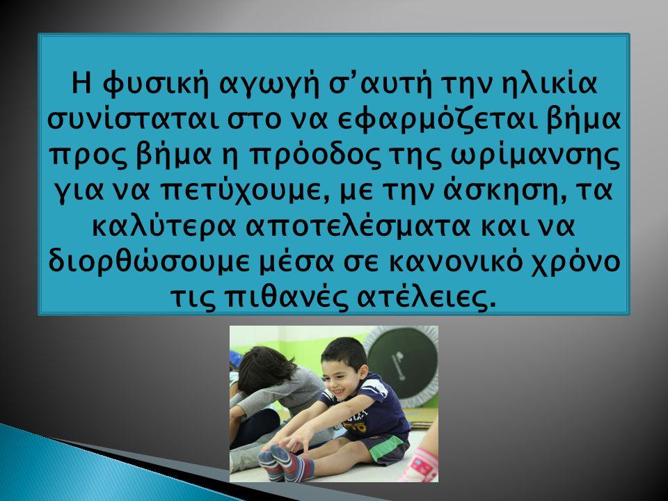 Η φυσική αγωγή σ'αυτή την ηλικία συνίσταται στο να εφαρμόζεται βήμα προς βήμα η πρόοδος της ωρίμανσης για να πετύχουμε, με την άσκηση, τα καλύτερα αποτελέσματα και να διορθώσουμε μέσα σε κανονικό χρόνο τις πιθανές ατέλειες.