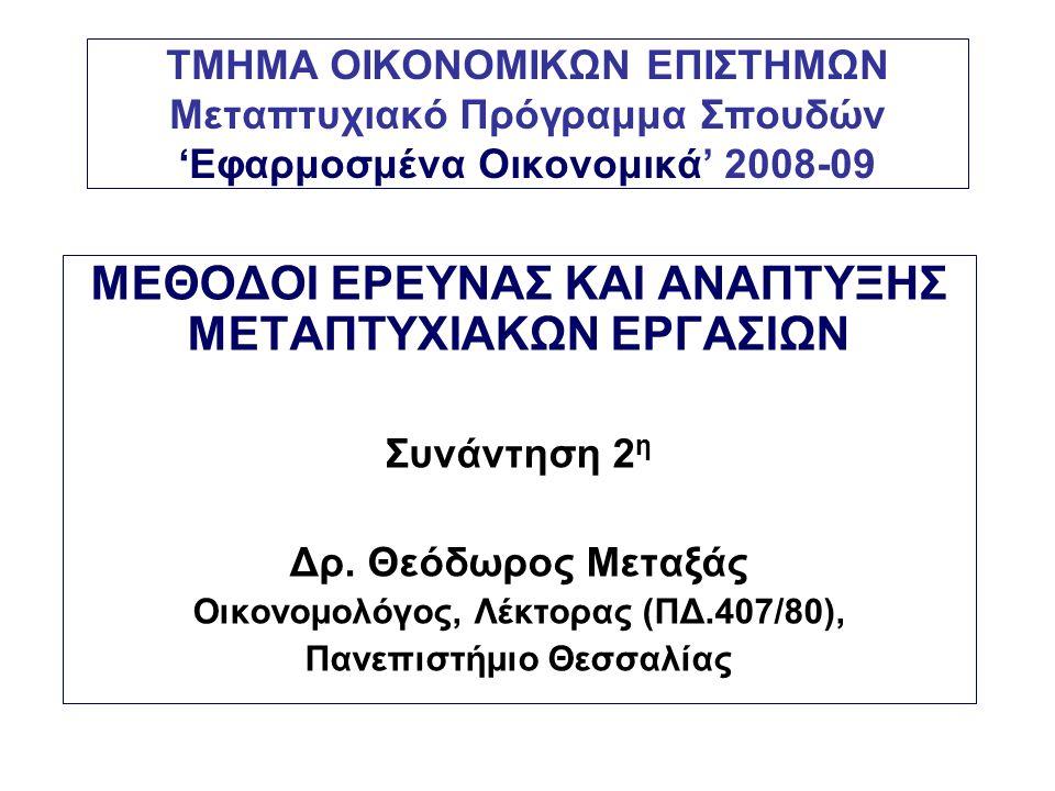 ΤΜΗΜΑ ΟΙΚΟΝΟΜΙΚΩΝ ΕΠΙΣΤΗΜΩΝ Μεταπτυχιακό Πρόγραμμα Σπουδών 'Εφαρμοσμένα Οικονομικά' 2008-09 ΜΕΘΟΔΟΙ ΕΡΕΥΝΑΣ ΚΑΙ ΑΝΑΠΤΥΞΗΣ ΜΕΤΑΠΤΥΧΙΑΚΩΝ ΕΡΓΑΣΙΩΝ Συνάντηση 2 η Δρ.