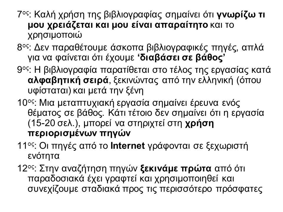 7 ος : Καλή χρήση της βιβλιογραφίας σημαίνει ότι γνωρίζω τι μου χρειάζεται και μου είναι απαραίτητο και το χρησιμοποιώ 8 ος : Δεν παραθέτουμε άσκοπα βιβλιογραφικές πηγές, απλά για να φαίνεται ότι έχουμε 'διαβάσει σε βάθος' 9 ος : Η βιβλιογραφία παρατίθεται στο τέλος της εργασίας κατά αλφαβητική σειρά, ξεκινώντας από την ελληνική (όπου υφίσταται) και μετά την ξένη 10 ος : Μια μεταπτυχιακή εργασία σημαίνει έρευνα ενός θέματος σε βάθος.