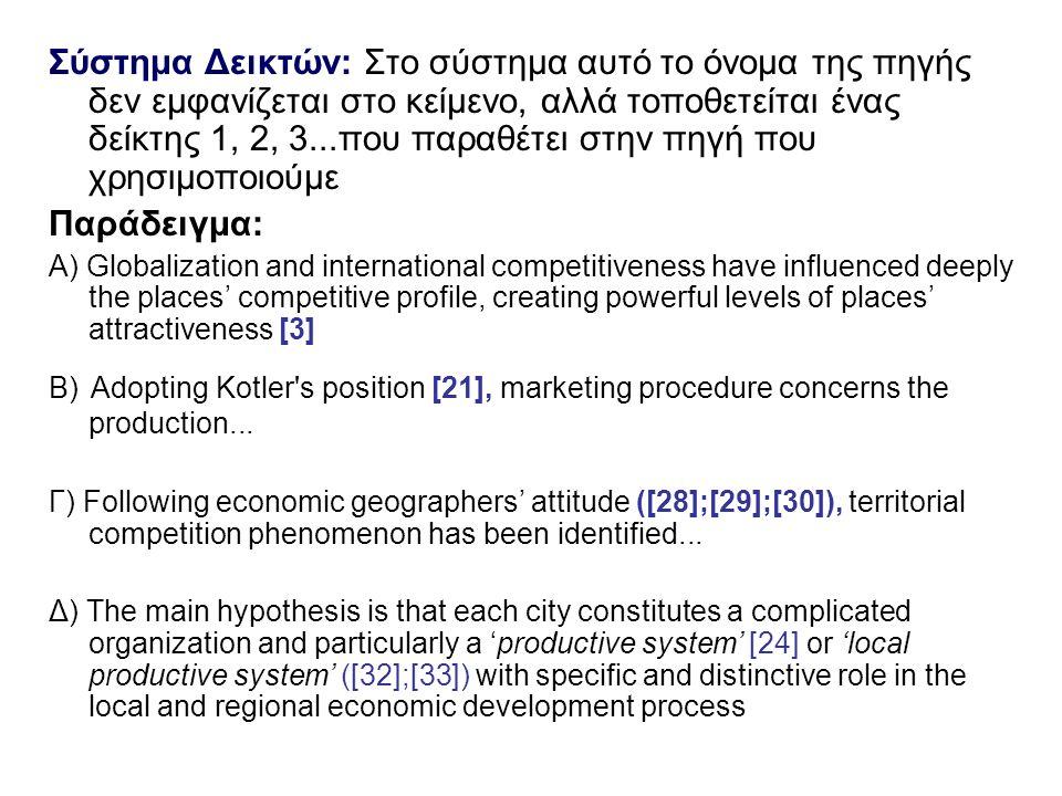 Σύστημα Δεικτών: Στο σύστημα αυτό το όνομα της πηγής δεν εμφανίζεται στο κείμενο, αλλά τοποθετείται ένας δείκτης 1, 2, 3...που παραθέτει στην πηγή που χρησιμοποιούμε Παράδειγμα: Α) Globalization and international competitiveness have influenced deeply the places' competitive profile, creating powerful levels of places' attractiveness [3] Β) Adopting Kotler s position [21], marketing procedure concerns the production...