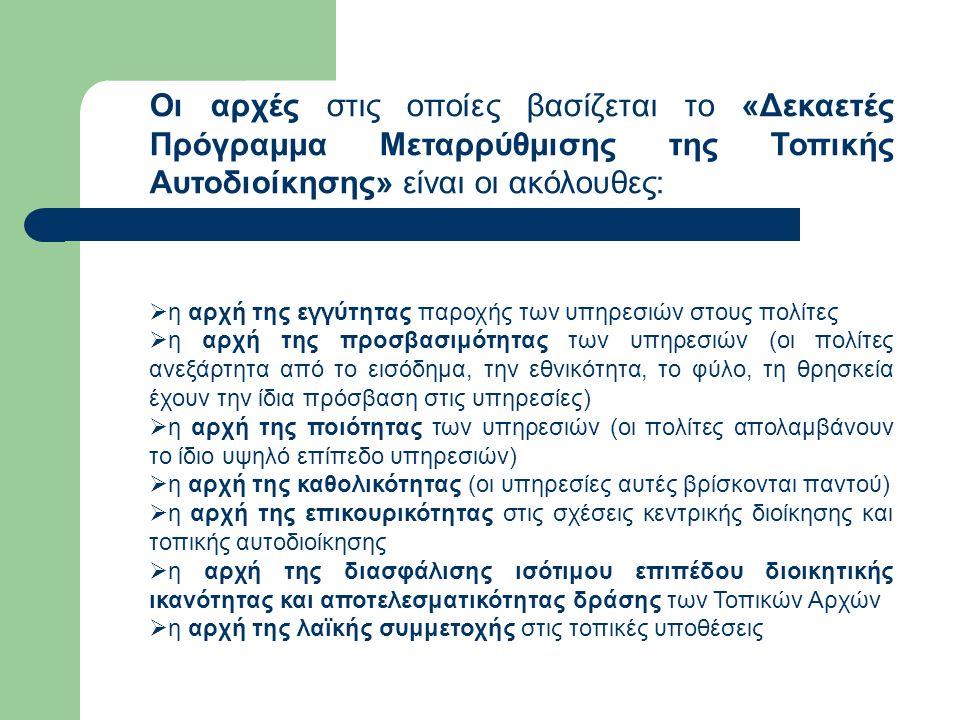 Οι αρχές στις οποίες βασίζεται το «Δεκαετές Πρόγραμμα Μεταρρύθμισης της Τοπικής Αυτοδιοίκησης» είναι οι ακόλουθες:  η αρχή της εγγύτητας παροχής των υπηρεσιών στους πολίτες  η αρχή της προσβασιμότητας των υπηρεσιών (οι πολίτες ανεξάρτητα από το εισόδημα, την εθνικότητα, το φύλο, τη θρησκεία έχουν την ίδια πρόσβαση στις υπηρεσίες)  η αρχή της ποιότητας των υπηρεσιών (οι πολίτες απολαμβάνουν το ίδιο υψηλό επίπεδο υπηρεσιών)  η αρχή της καθολικότητας (οι υπηρεσίες αυτές βρίσκονται παντού)  η αρχή της επικουρικότητας στις σχέσεις κεντρικής διοίκησης και τοπικής αυτοδιοίκησης  η αρχή της διασφάλισης ισότιμου επιπέδου διοικητικής ικανότητας και αποτελεσματικότητας δράσης των Τοπικών Αρχών  η αρχή της λαϊκής συμμετοχής στις τοπικές υποθέσεις
