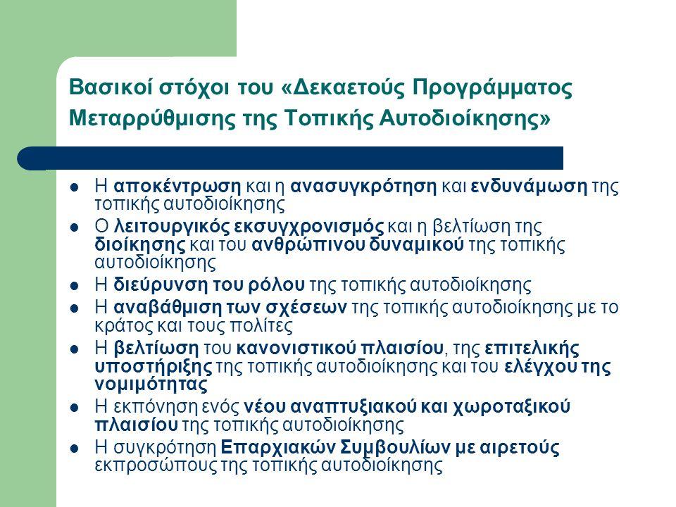 Βασικοί στόχοι του «Δεκαετούς Προγράμματος Μεταρρύθμισης της Τοπικής Αυτοδιοίκησης» Η αποκέντρωση και η ανασυγκρότηση και ενδυνάμωση της τοπικής αυτοδιοίκησης Ο λειτουργικός εκσυγχρονισμός και η βελτίωση της διοίκησης και του ανθρώπινου δυναμικού της τοπικής αυτοδιοίκησης Η διεύρυνση του ρόλου της τοπικής αυτοδιοίκησης Η αναβάθμιση των σχέσεων της τοπικής αυτοδιοίκησης με το κράτος και τους πολίτες Η βελτίωση του κανονιστικού πλαισίου, της επιτελικής υποστήριξης της τοπικής αυτοδιοίκησης και του ελέγχου της νομιμότητας Η εκπόνηση ενός νέου αναπτυξιακού και χωροταξικού πλαισίου της τοπικής αυτοδιοίκησης Η συγκρότηση Επαρχιακών Συμβουλίων με αιρετούς εκπροσώπους της τοπικής αυτοδιοίκησης
