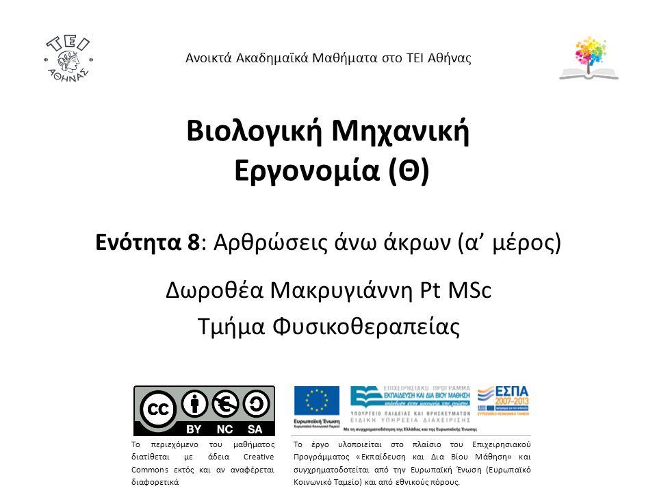 Βιολογική Μηχανική Εργονομία (Θ) Ενότητα 8: Αρθρώσεις άνω άκρων (α' μέρος) Δωροθέα Μακρυγιάννη Pt MSc Τμήμα Φυσικοθεραπείας Ανοικτά Ακαδημαϊκά Μαθήματα στο ΤΕΙ Αθήνας Το περιεχόμενο του μαθήματος διατίθεται με άδεια Creative Commons εκτός και αν αναφέρεται διαφορετικά Το έργο υλοποιείται στο πλαίσιο του Επιχειρησιακού Προγράμματος «Εκπαίδευση και Δια Βίου Μάθηση» και συγχρηματοδοτείται από την Ευρωπαϊκή Ένωση (Ευρωπαϊκό Κοινωνικό Ταμείο) και από εθνικούς πόρους.