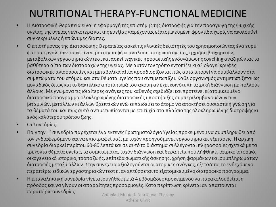 NUTRITIONAL THERAPY-FUNCTIONAL MEDICINE Η Διατροφική Θεραπεία είναι η εφαρμογή της επιστήμης της διατροφής για την προαγωγή της ψυχικής υγείας, της υγείας γενικότερα και της ευεξίας παρέχοντας εξατομικευμένη φροντίδα χωρίς να ακολουθεί συγκεκριμένες ή επώνυμες δίαιτες.