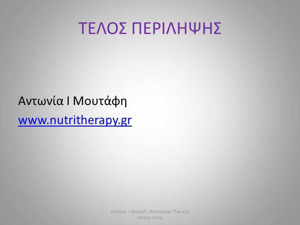 ΤΕΛΟΣ ΠΕΡΙΛΗΨΗΣ Αντωνία Ι Μουτάφη www.nutritherapy.gr Antonia J Moutafi. Nutritional Therapy Athens Clinic