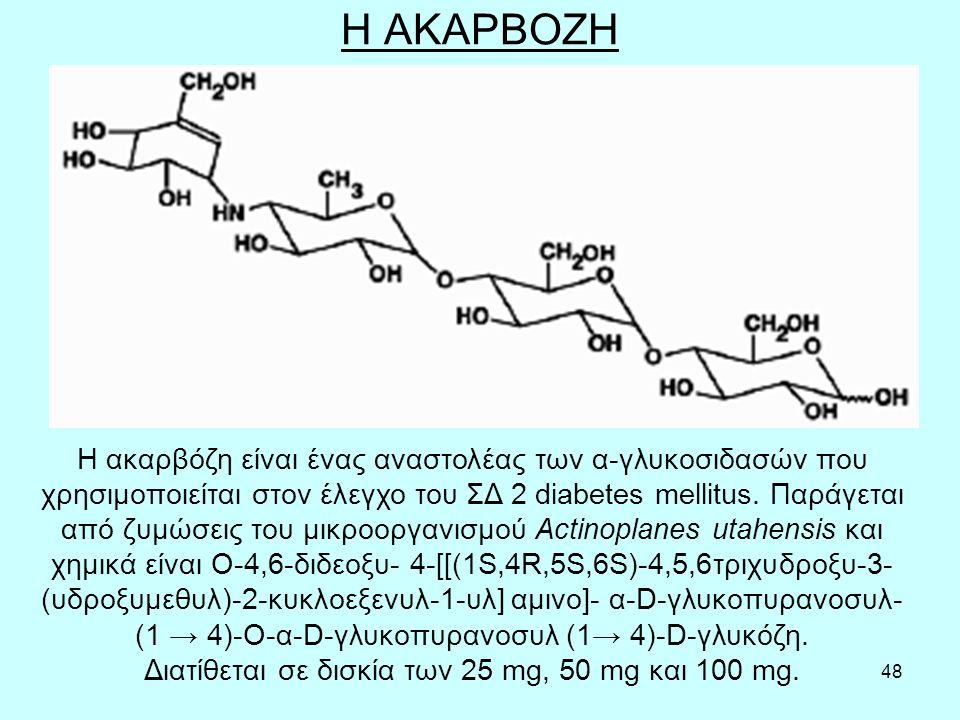48 Η ΑΚΑΡΒΟΖΗ Η ακαρβόζη είναι ένας αναστολέας των α-γλυκοσιδασών που χρησιμοποιείται στον έλεγχο του ΣΔ 2 diabetes mellitus. Παράγεται από ζυμώσεις τ