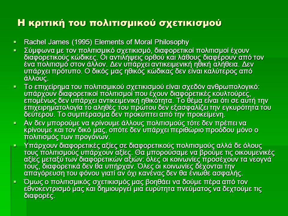 Η κριτική του πολιτισμικού σχετικισμού  Rachel James (1995) Elements of Moral Philosophy  Σύμφωνα με τον πολιτισμικό σχετικισμό, διαφορετικοί πολιτι