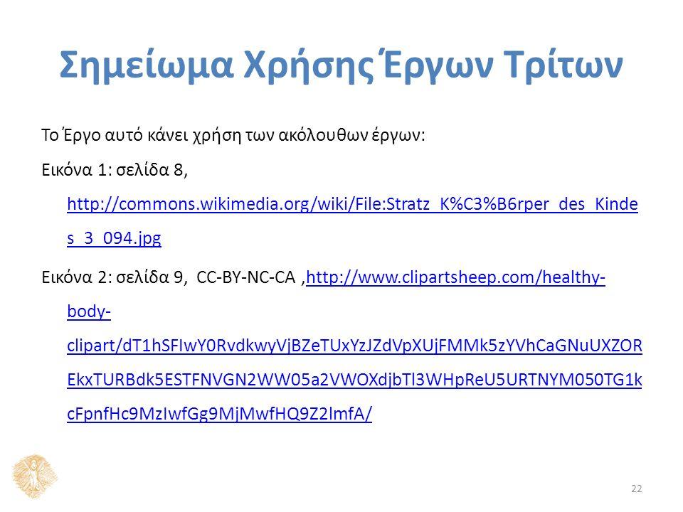 Σημείωμα Χρήσης Έργων Τρίτων Το Έργο αυτό κάνει χρήση των ακόλουθων έργων: Εικόνα 1: σελίδα 8, http://commons.wikimedia.org/wiki/File:Stratz_K%C3%B6rper_des_Kinde s_3_094.jpg http://commons.wikimedia.org/wiki/File:Stratz_K%C3%B6rper_des_Kinde s_3_094.jpg Εικόνα 2: σελίδα 9, CC-BY-NC-CA,http://www.clipartsheep.com/healthy- body- clipart/dT1hSFIwY0RvdkwyVjBZeTUxYzJZdVpXUjFMMk5zYVhCaGNuUXZOR EkxTURBdk5ESTFNVGN2WW05a2VWOXdjbTl3WHpReU5URTNYM050TG1k cFpnfHc9MzIwfGg9MjMwfHQ9Z2lmfA/http://www.clipartsheep.com/healthy- body- clipart/dT1hSFIwY0RvdkwyVjBZeTUxYzJZdVpXUjFMMk5zYVhCaGNuUXZOR EkxTURBdk5ESTFNVGN2WW05a2VWOXdjbTl3WHpReU5URTNYM050TG1k cFpnfHc9MzIwfGg9MjMwfHQ9Z2lmfA/ 22