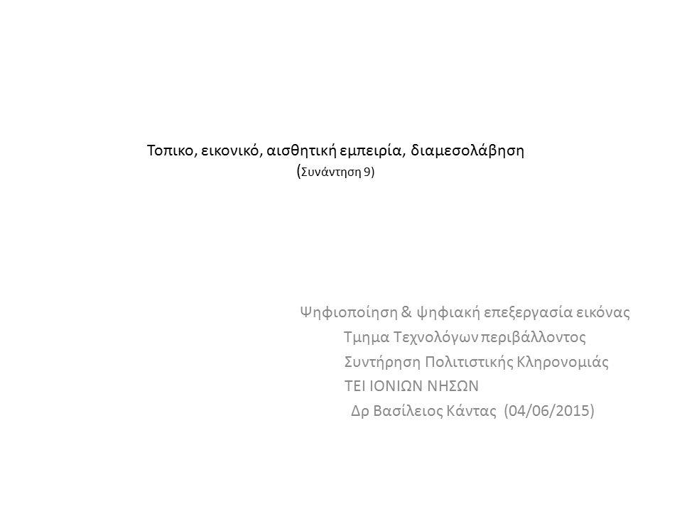 Τοπικο, εικονικό, αισθητική εμπειρία, διαμεσολάβηση ( Συνάντηση 9) Ψηφιοποίηση & ψηφιακή επεξεργασία εικόνας Τμημα Τεχνολόγων περιβάλλοντος Συντήρηση Πολιτιστικής Κληρονομιάς ΤΕΙ ΙΟΝΙΩΝ ΝΗΣΩΝ Δρ Βασίλειος Κάντας (04/06/2015)