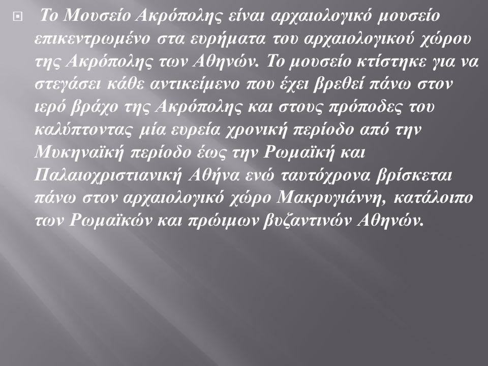  Το Μουσείο Ακρόπολης είναι αρχαιολογικό μουσείο επικεντρωμένο στα ευρήματα του αρχαιολογικού χώρου της Ακρόπολης των Αθηνών. Το μουσείο κτίστηκε για