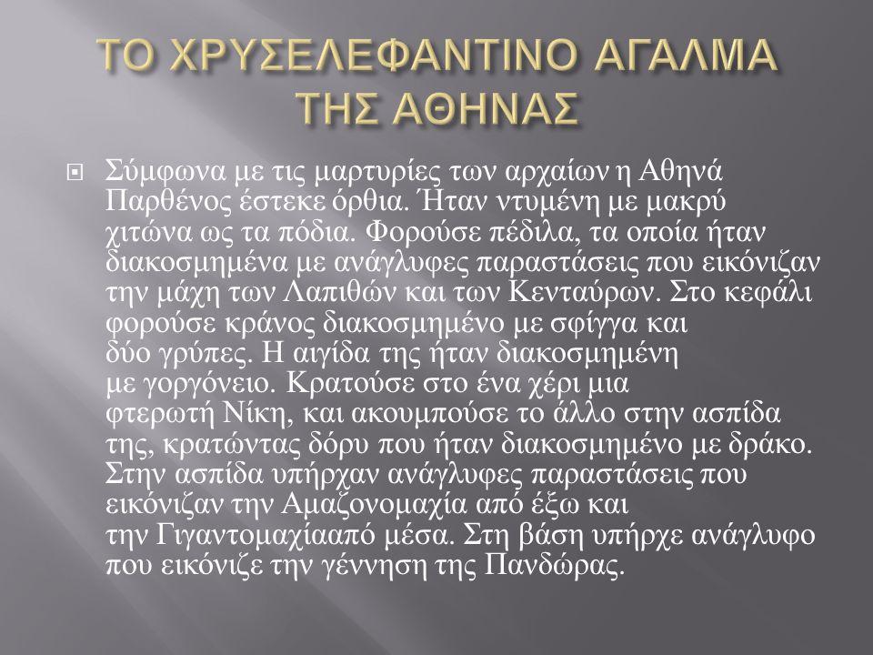  Σύμφωνα με τις μαρτυρίες των αρχαίων η Αθηνά Παρθένος έστεκε όρθια. Ήταν ντυμένη με μακρύ χιτώνα ως τα πόδια. Φορούσε πέδιλα, τα οποία ήταν διακοσμη