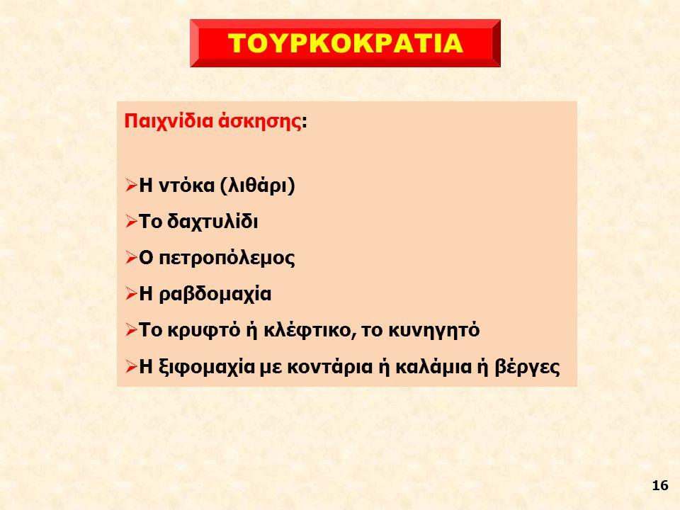 16 ΤΟΥΡΚΟΚΡΑΤΙΑ Παιχνίδια άσκησης:  Η ντόκα (λιθάρι)  Το δαχτυλίδι  Ο πετροπόλεμος  Η ραβδομαχία  Το κρυφτό ή κλέφτικο, το κυνηγητό  Η ξιφομαχία με κοντάρια ή καλάμια ή βέργες