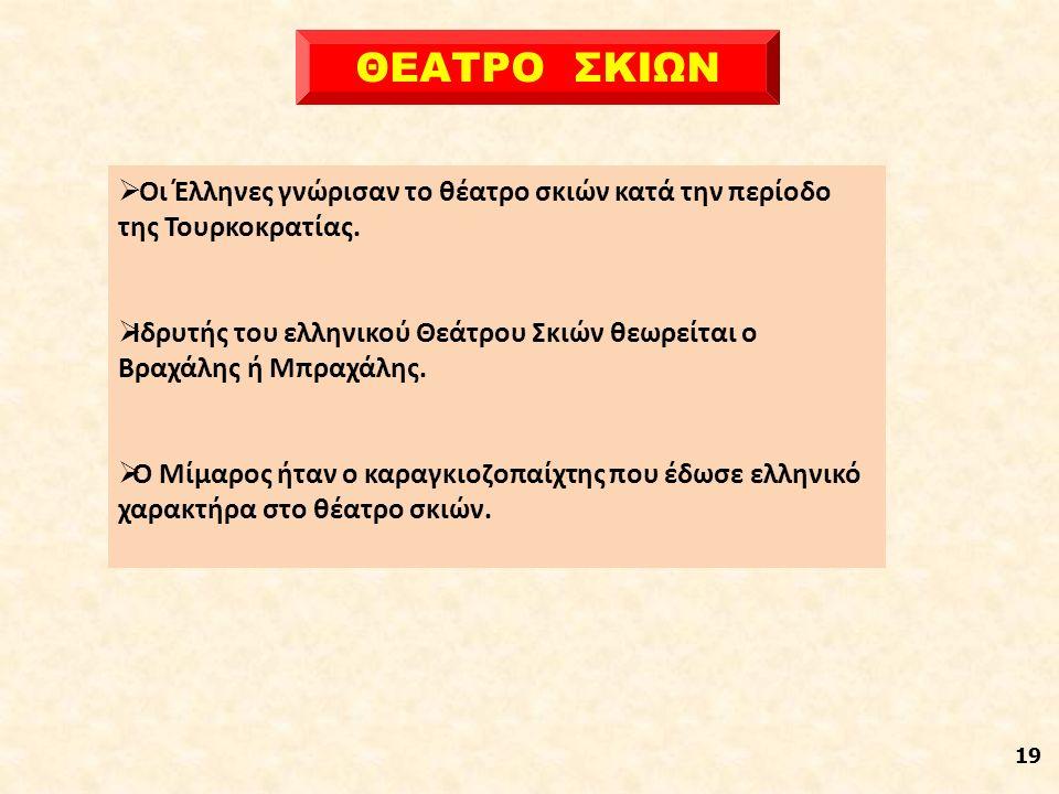 19 ΘΕΑΤΡΟ ΣΚΙΩΝ  Οι Έλληνες γνώρισαν το θέατρο σκιών κατά την περίοδο της Τουρκοκρατίας.