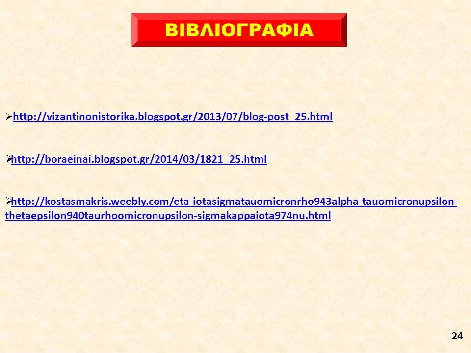 24  http://vizantinonistorika.blogspot.gr/2013/07/blog-post_25.html http://vizantinonistorika.blogspot.gr/2013/07/blog-post_25.html  http://boraeinai.blogspot.gr/2014/03/1821_25.html http://boraeinai.blogspot.gr/2014/03/1821_25.html  http://kostasmakris.weebly.com/eta-iotasigmatauomicronrho943alpha-tauomicronupsilon- thetaepsilon940taurhoomicronupsilon-sigmakappaiota974nu.html http://kostasmakris.weebly.com/eta-iotasigmatauomicronrho943alpha-tauomicronupsilon- thetaepsilon940taurhoomicronupsilon-sigmakappaiota974nu.html ΒΙΒΛΙΟΓΡΑΦΙΑ