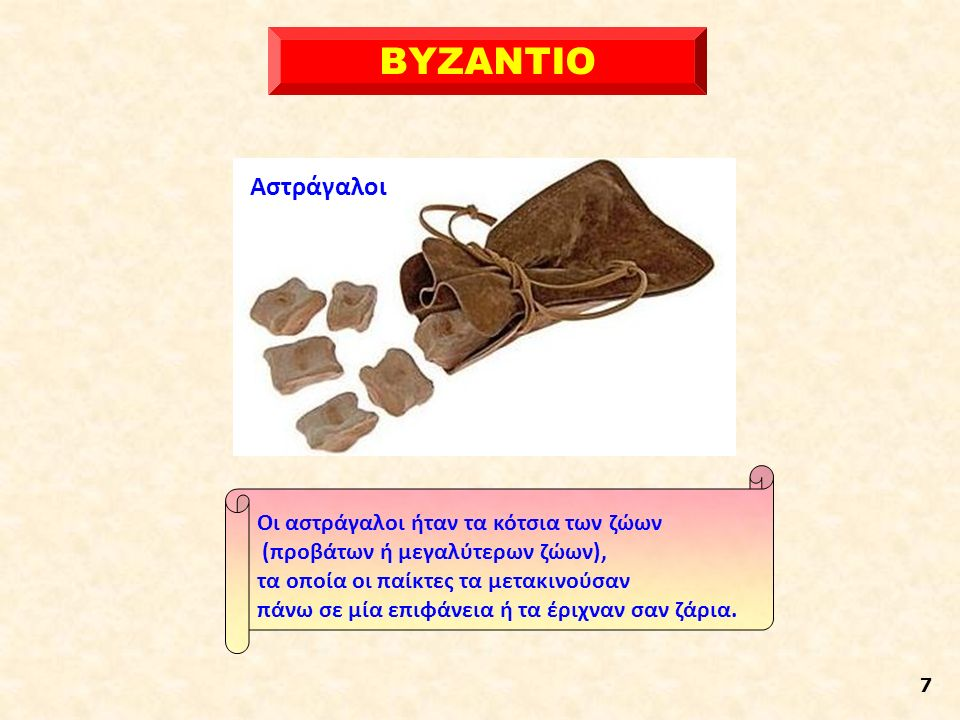 ΒΥΖΑΝΤΙΟ 7 Οι αστράγαλοι ήταν τα κότσια των ζώων (προβάτων ή μεγαλύτερων ζώων), τα οποία οι παίκτες τα μετακινούσαν πάνω σε μία επιφάνεια ή τα έριχναν σαν ζάρια.
