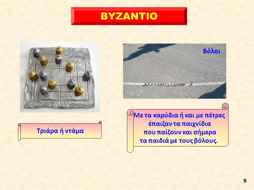 ΒΥΖΑΝΤΙΟ 9 Τριάρα ή ντάμα Με τα καρύδια ή και με πέτρες έπαιζαν τα παιχνίδια που παίζουν και σήμερα τα παιδιά με τους βόλους.