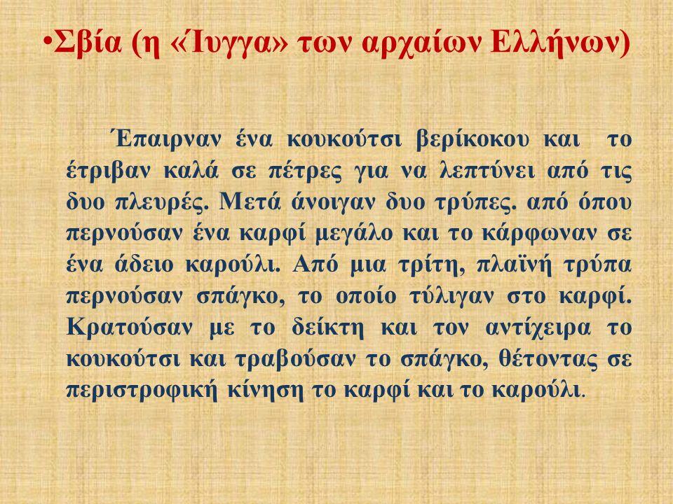 Σβία (η «Ίυγγα» των αρχαίων Ελλήνων) Έπαιρναν ένα κουκούτσι βερίκοκου και το έτριβαν καλά σε πέτρες για να λεπτύνει από τις δυο πλευρές.