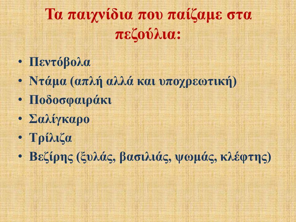 Τα παιχνίδια που παίζαμε στα πεζούλια: Πεντόβολα Ντάμα (απλή αλλά και υποχρεωτική) Ποδοσφαιράκι Σαλίγκαρο Τρίλιζα Βεζίρης (ξυλάς, βασιλιάς, ψωμάς, κλέφτης)