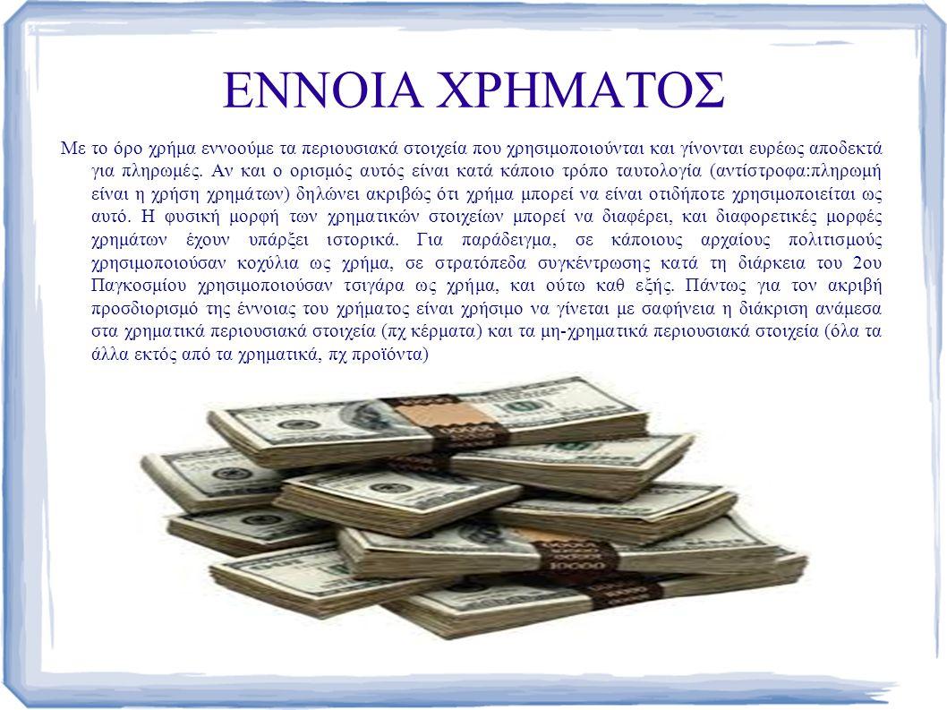ΕΝΝΟΙΑ ΧΡΗΜΑΤΟΣ Με το όρο χρήμα εννοούμε τα περιουσιακά στοιχεία που χρησιμοποιούνται και γίνονται ευρέως αποδεκτά για πληρωμές.