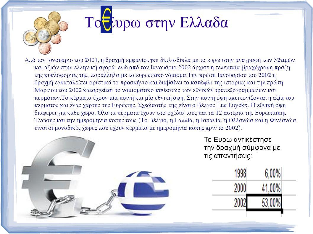 Το Ευρω στην Ελλαδα Από τον Ιανουάριο του 2001, η δραχμή εμφανίστηκε δίπλα-δίπλα με το ευρώ στην αναγραφή των 32τιμών και αξιών στην ελληνική αγορά, ενώ από τον Ιανουάριο 2002 άρχισε η τελευταία βραχύχρονη πράξη της κυκλοφορίας της, παράλληλα με το ευρωπαϊκό νόμισμα.Την πρώτη Ιανουαρίου του 2002 η δραχμή εγκαταλείπει οριστικά το προσκήνιο και διαβαίνει το κατώφλι της ιστορίας και την πρώτη Μαρτίου του 2002 καταργείται το νομισματικό καθεστώς των εθνικών τραπεζογραμματίων και κερμάτων.Τα κέρματα έχουν μία κοινή και μία εθνική όψη.