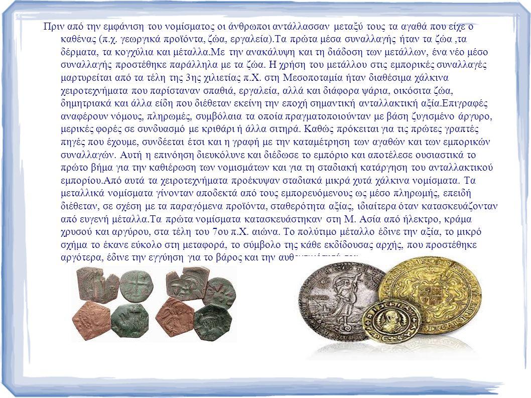 Πριν από την εμφάνιση του νομίσματος οι άνθρωποι αντάλλασσαν μεταξύ τους τα αγαθά που είχε ο καθένας (π.χ.