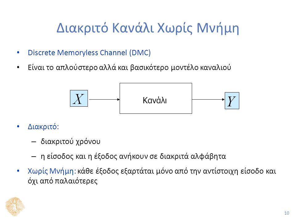 10 Διακριτό Κανάλι Χωρίς Μνήμη Discrete Memoryless Channel (DMC) Είναι το απλούστερο αλλά και βασικότερο μοντέλο καναλιού Διακριτό: – διακριτού χρόνου – η είσοδος και η έξοδος ανήκουν σε διακριτά αλφάβητα Χωρίς Μνήμη: κάθε έξοδος εξαρτάται μόνο από την αντίστοιχη είσοδο και όχι από παλαιότερες Κανάλι