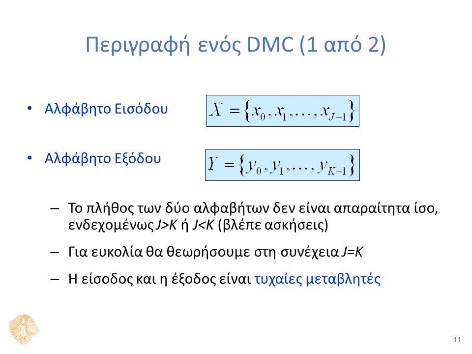 11 Περιγραφή ενός DMC (1 από 2) Αλφάβητο Εισόδου Αλφάβητο Εξόδου – Το πλήθος των δύο αλφαβήτων δεν είναι απαραίτητα ίσο, ενδεχομένως J>Κ ή J<K (βλέπε ασκήσεις) – Για ευκολία θα θεωρήσουμε στη συνέχεια J=K – Η είσοδος και η έξοδος είναι τυχαίες μεταβλητές