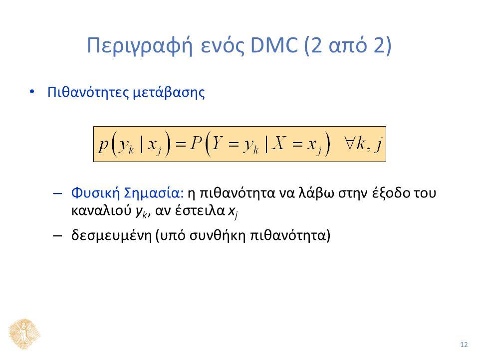 12 Περιγραφή ενός DMC (2 από 2) Πιθανότητες μετάβασης – Φυσική Σημασία: η πιθανότητα να λάβω στην έξοδο του καναλιού y k, αν έστειλα x j – δεσμευμένη (υπό συνθήκη πιθανότητα)