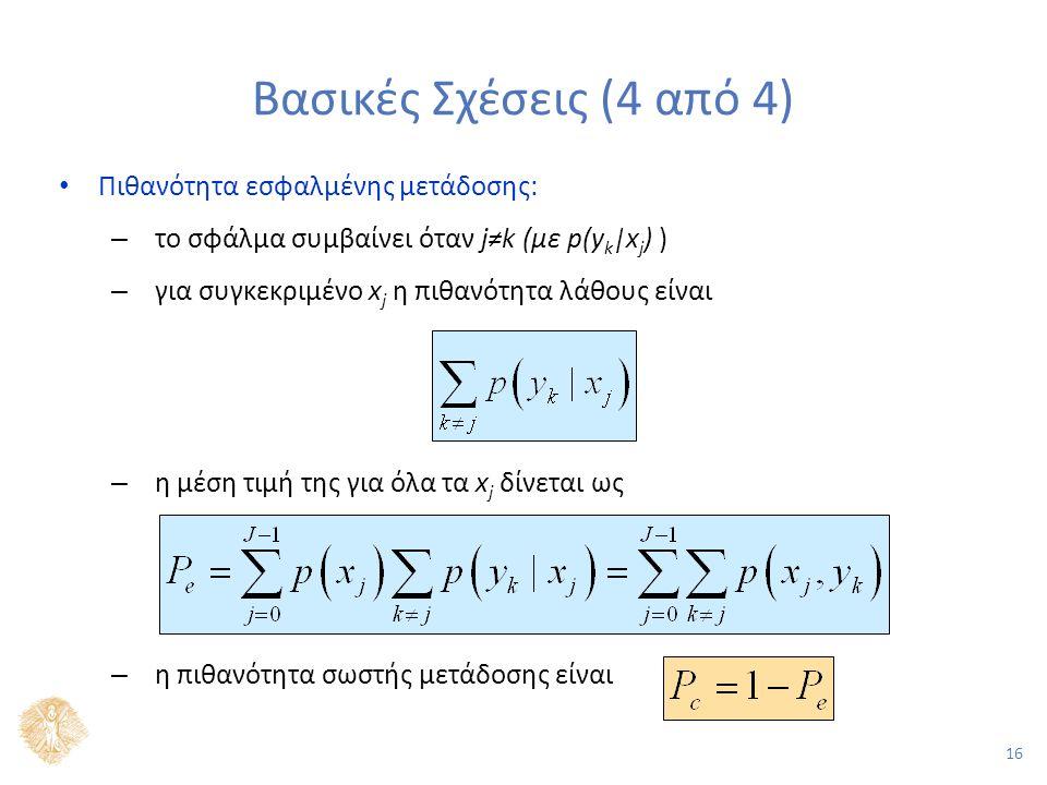 16 Βασικές Σχέσεις (4 από 4) Πιθανότητα εσφαλμένης μετάδοσης: – το σφάλμα συμβαίνει όταν j≠k (με p(y k |x j ) ) – για συγκεκριμένο x j η πιθανότητα λάθους είναι – η μέση τιμή της για όλα τα x j δίνεται ως – η πιθανότητα σωστής μετάδοσης είναι