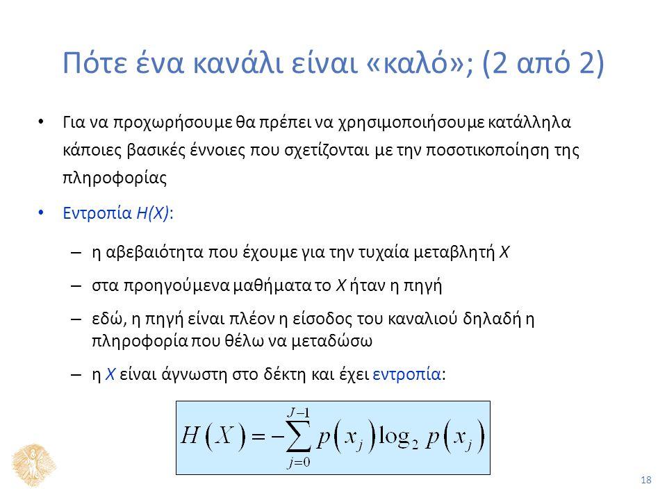18 Πότε ένα κανάλι είναι «καλό»; (2 από 2) Για να προχωρήσουμε θα πρέπει να χρησιμοποιήσουμε κατάλληλα κάποιες βασικές έννοιες που σχετίζονται με την ποσοτικοποίηση της πληροφορίας Εντροπία H(X): – η αβεβαιότητα που έχουμε για την τυχαία μεταβλητή Χ – στα προηγούμενα μαθήματα το Χ ήταν η πηγή – εδώ, η πηγή είναι πλέον η είσοδος του καναλιού δηλαδή η πληροφορία που θέλω να μεταδώσω – η Χ είναι άγνωστη στο δέκτη και έχει εντροπία: