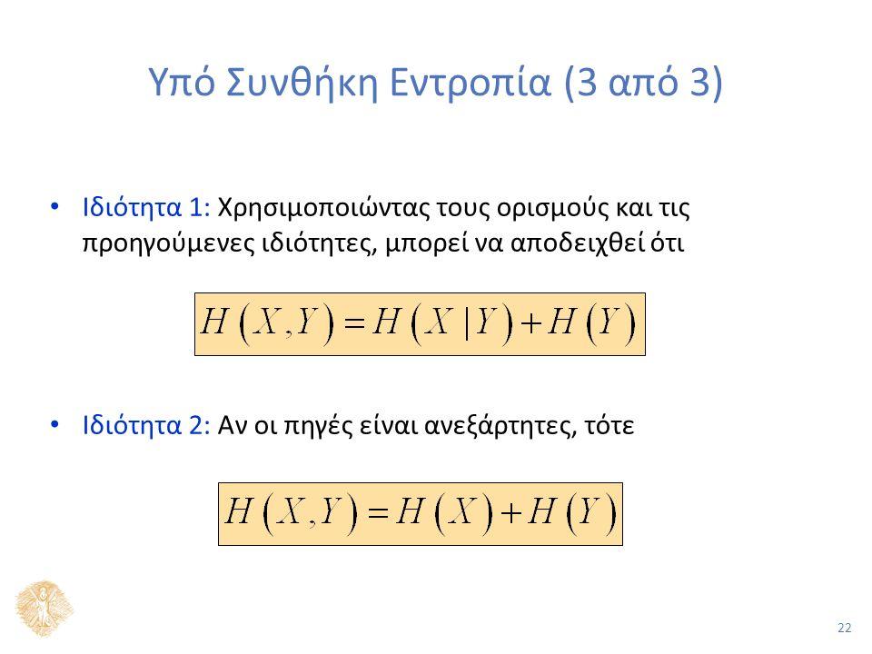 22 Υπό Συνθήκη Εντροπία (3 από 3) Ιδιότητα 1: Χρησιμοποιώντας τους ορισμούς και τις προηγούμενες ιδιότητες, μπορεί να αποδειχθεί ότι Ιδιότητα 2: Αν οι πηγές είναι ανεξάρτητες, τότε