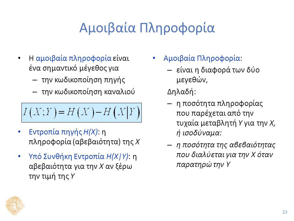 23 Αμοιβαία Πληροφορία Η αμοιβαία πληροφορία είναι ένα σημαντικό μέγεθος για – την κωδικοποίηση πηγής – την κωδικοποίηση καναλιού Εντροπία πηγής H(X): η πληροφορία (αβεβαιότητα) της Χ Υπό Συνθήκη Εντροπία H(X|Y): η αβεβαιότητα για την Χ αν ξέρω την τιμή της Y Αμοιβαία Πληροφορία: – είναι η διαφορά των δύο μεγεθών, Δηλαδή: – η ποσότητα πληροφορίας που παρέχεται από την τυχαία μεταβλητή Υ για την Χ, ή ισοδύναμα: – η ποσότητα της αβεβαιότητας που διαλύεται για την Χ όταν παρατηρώ την Υ